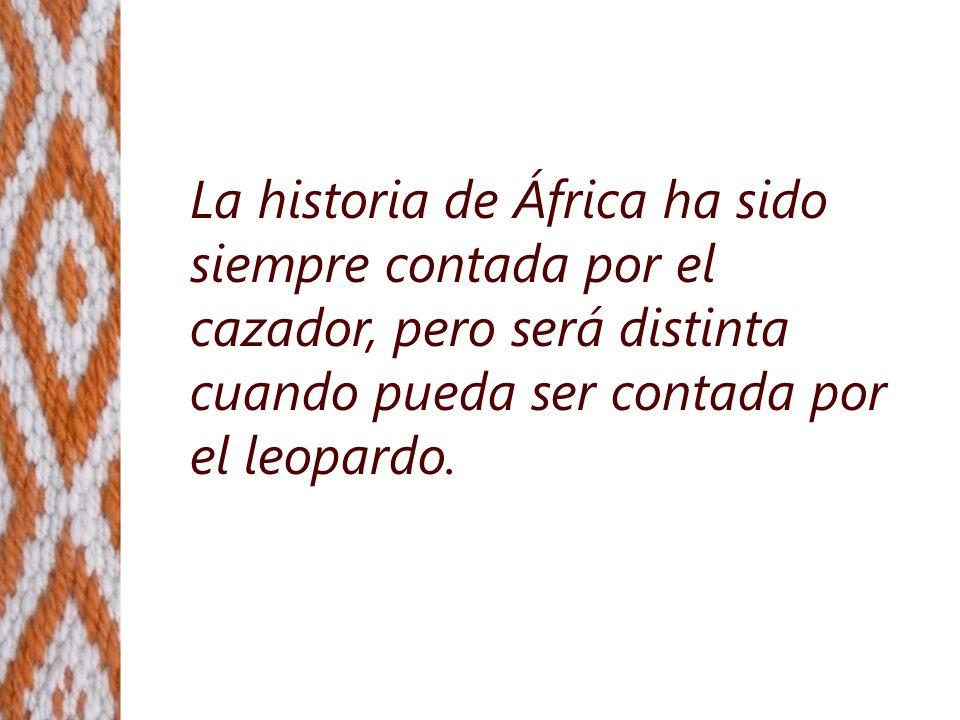 La historia de África ha sido siempre contada por el cazador, pero será distinta cuando pueda ser contada por el leopardo.
