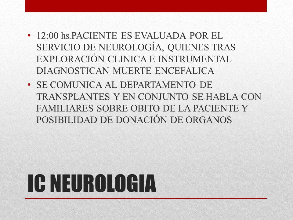 12:00 hs.PACIENTE ES EVALUADA POR EL SERVICIO DE NEUROLOGÍA, QUIENES TRAS EXPLORACIÓN CLINICA E INSTRUMENTAL DIAGNOSTICAN MUERTE ENCEFALICA
