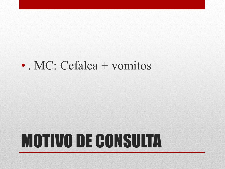 . MC: Cefalea + vomitos MOTIVO DE CONSULTA
