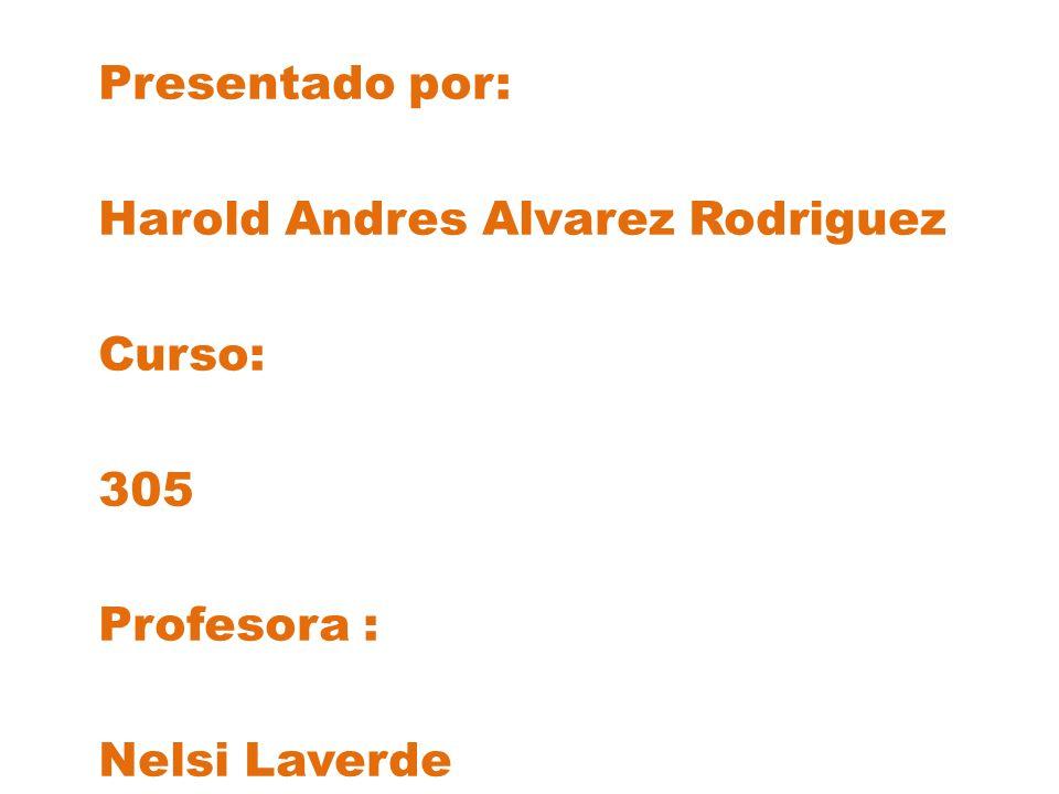 Presentado por: Harold Andres Alvarez Rodriguez Curso: 305 Profesora : Nelsi Laverde