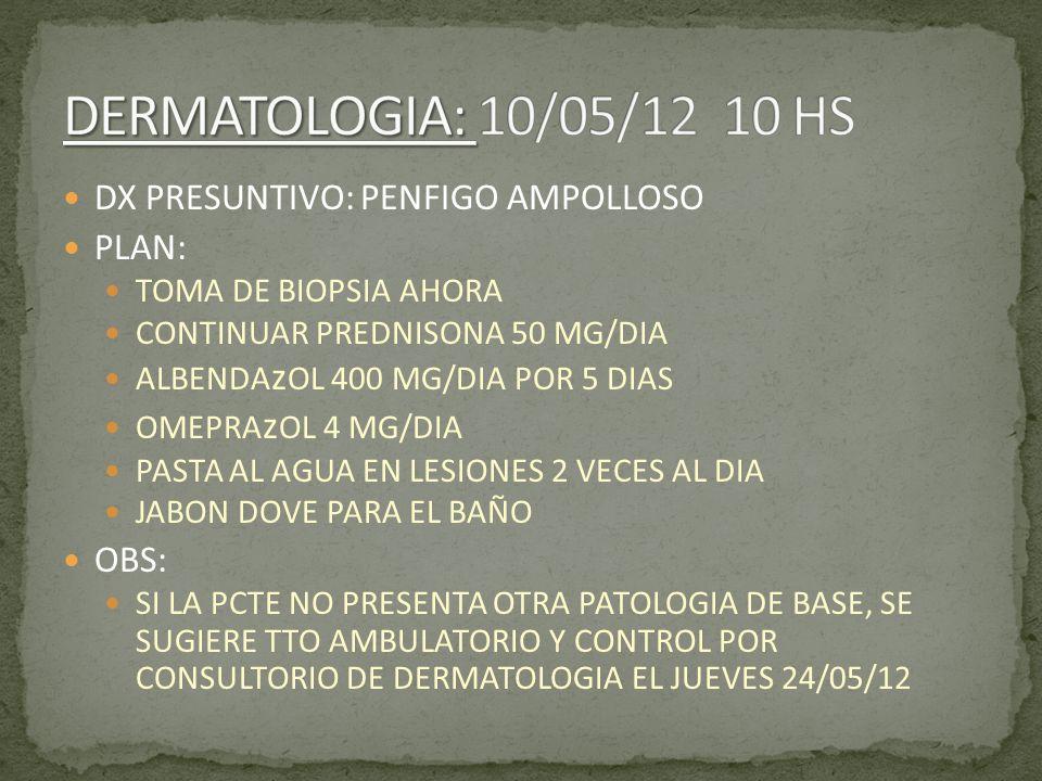 DERMATOLOGIA: 10/05/12 10 HS DX PRESUNTIVO: PENFIGO AMPOLLOSO PLAN: