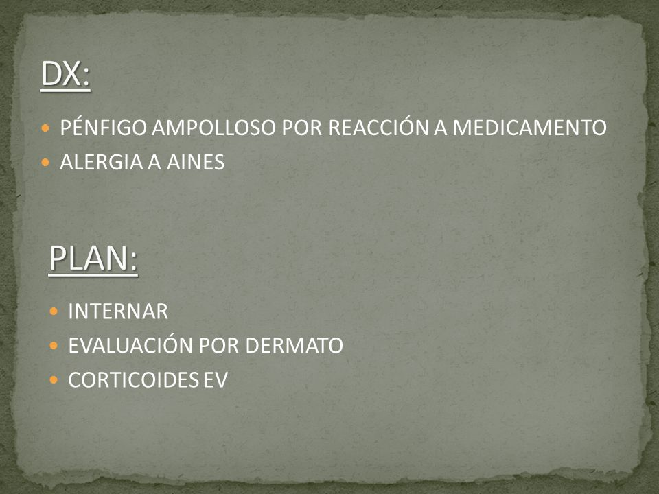DX: PLAN: PÉNFIGO AMPOLLOSO POR REACCIÓN A MEDICAMENTO ALERGIA A AINES