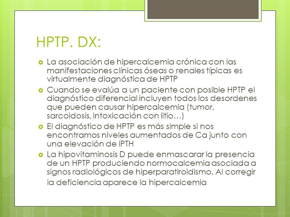 HPTP. DX: La asociación de hipercalcemia crónica con las manifestaciones clínicas óseas o renales típicas es virtualmente diagnóstica de HPTP.