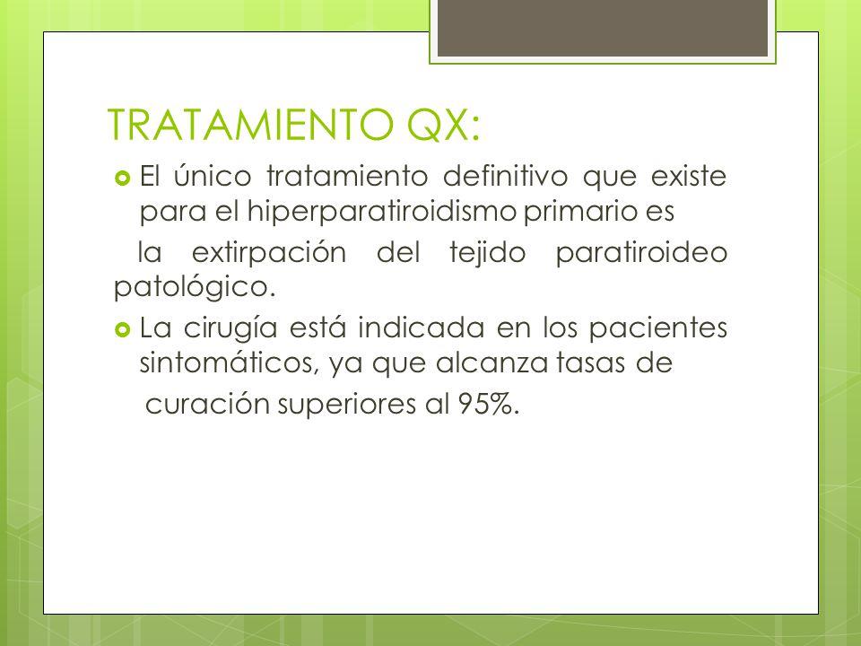 TRATAMIENTO QX: El único tratamiento definitivo que existe para el hiperparatiroidismo primario es.