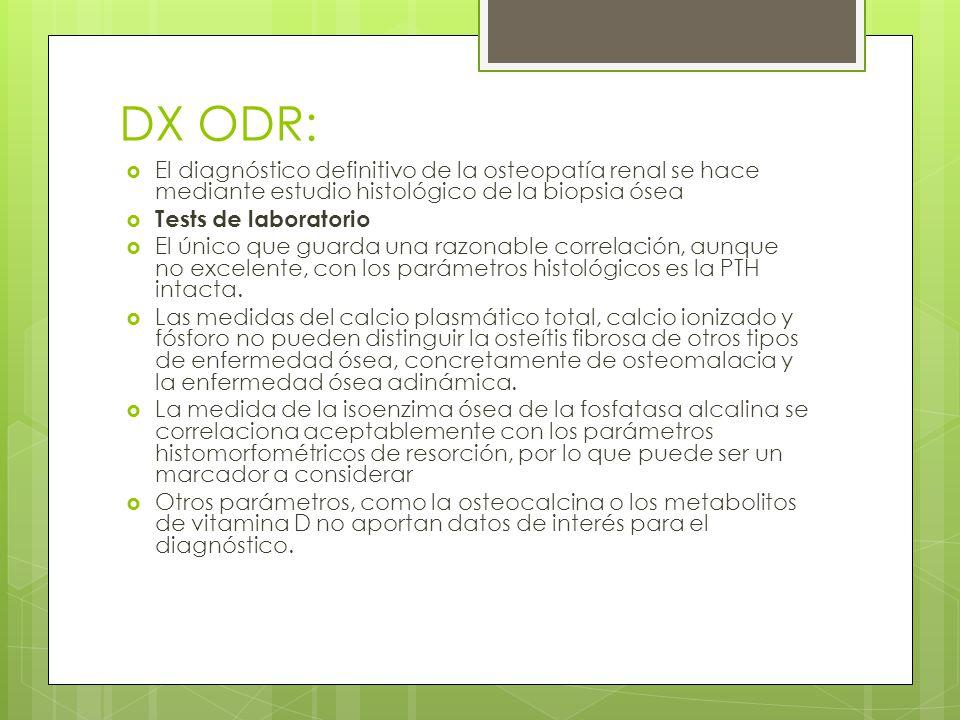 DX ODR: El diagnóstico definitivo de la osteopatía renal se hace mediante estudio histológico de la biopsia ósea.