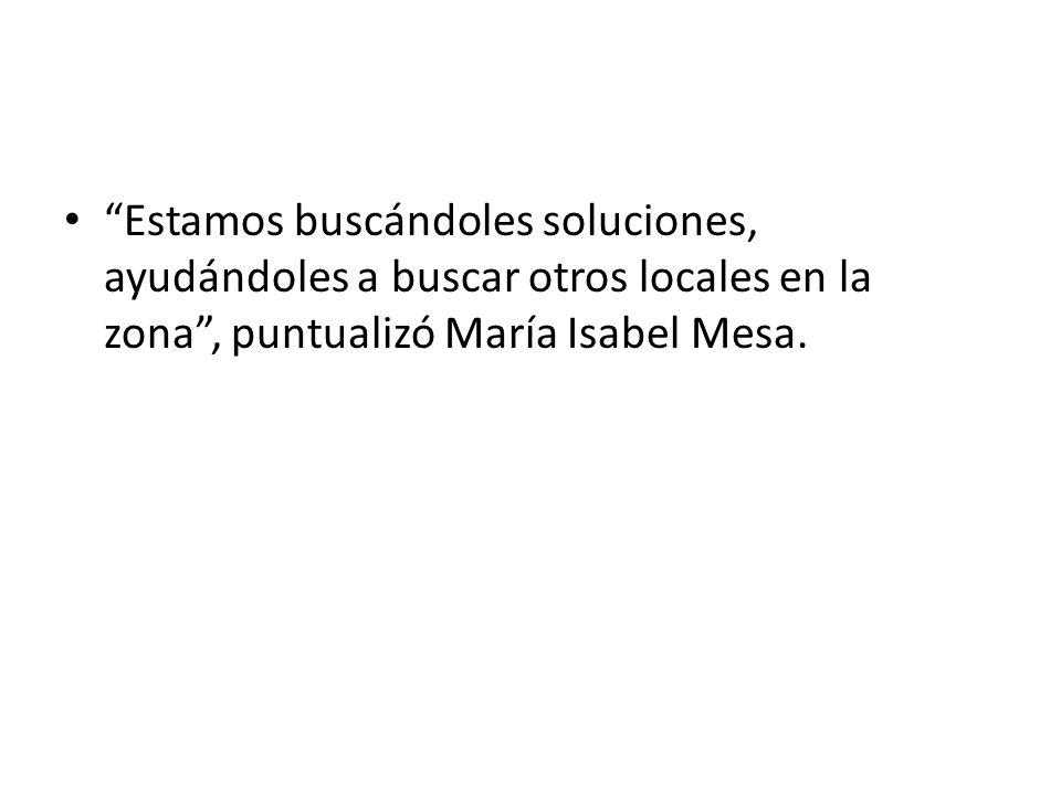 Estamos buscándoles soluciones, ayudándoles a buscar otros locales en la zona , puntualizó María Isabel Mesa.