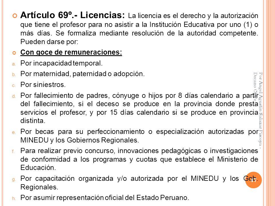 Artículo 69º.- Licencias: La licencia es el derecho y la autorización que tiene el profesor para no asistir a la Institución Educativa por uno (1) o más días. Se formaliza mediante resolución de la autoridad competente. Pueden darse por: