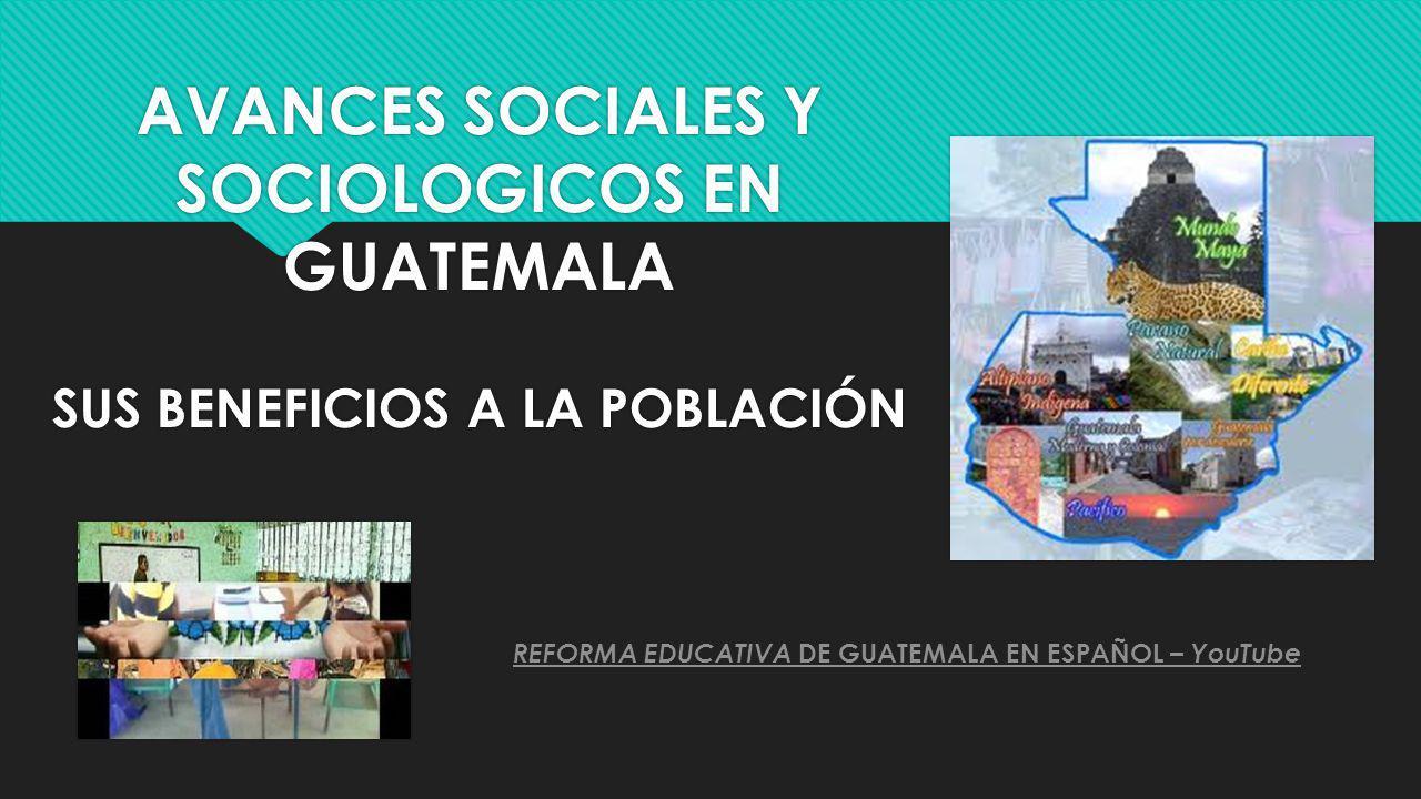 AVANCES SOCIALES Y SOCIOLOGICOS EN GUATEMALA SUS BENEFICIOS A LA POBLACIÓN