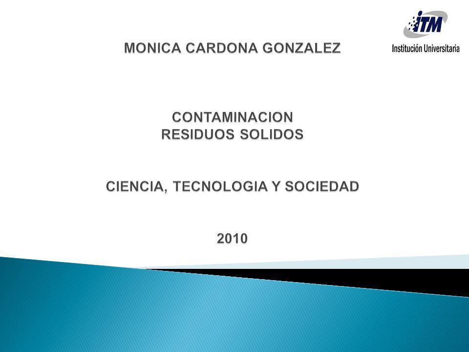 MONICA CARDONA GONZALEZ CONTAMINACION RESIDUOS SOLIDOS CIENCIA, TECNOLOGIA Y SOCIEDAD 2010