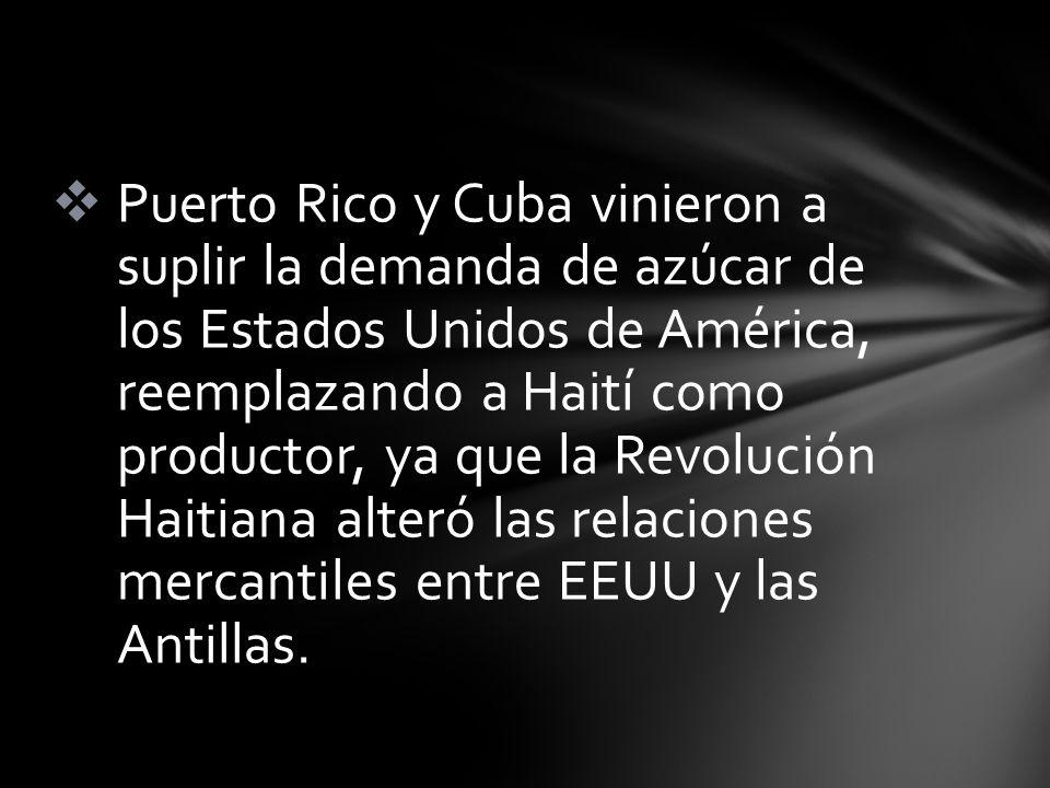 Puerto Rico y Cuba vinieron a suplir la demanda de azúcar de los Estados Unidos de América, reemplazando a Haití como productor, ya que la Revolución Haitiana alteró las relaciones mercantiles entre EEUU y las Antillas.