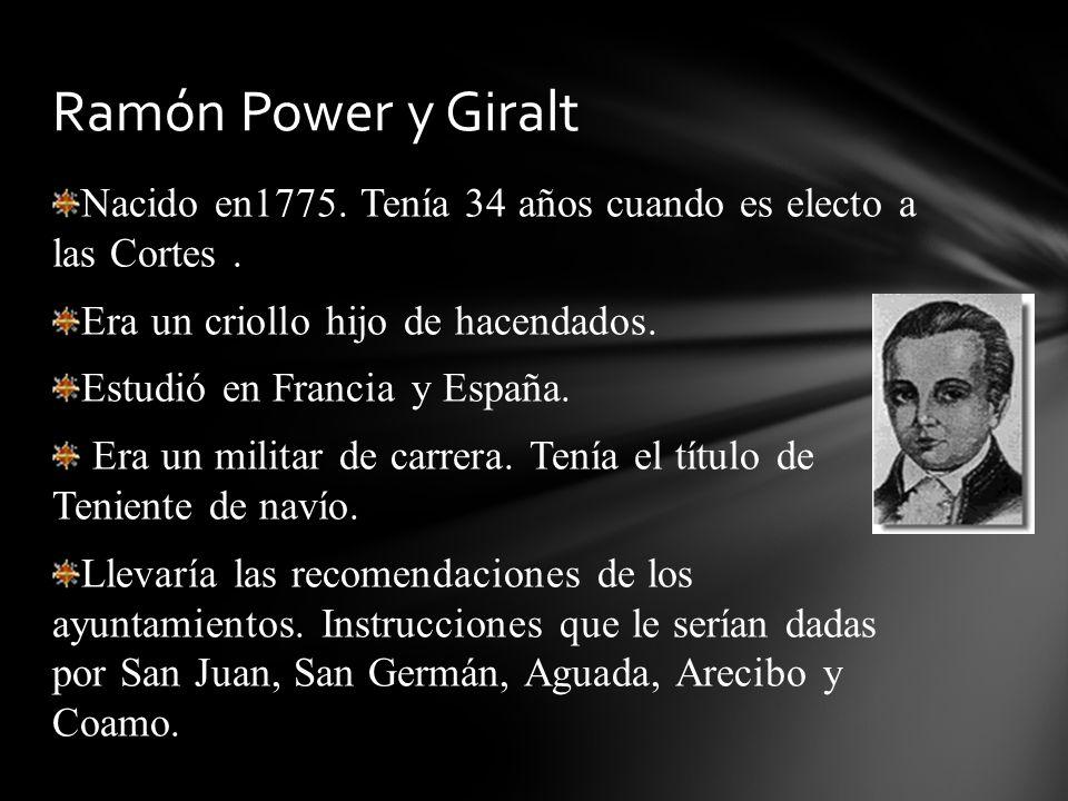 Ramón Power y Giralt Nacido en1775. Tenía 34 años cuando es electo a las Cortes . Era un criollo hijo de hacendados.