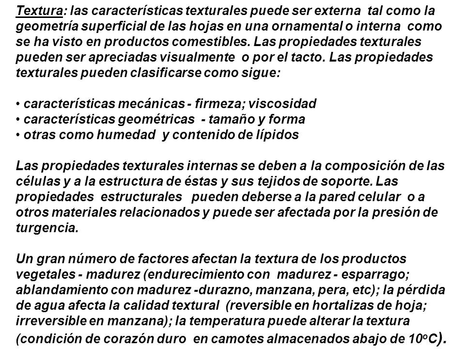Textura: las características texturales puede ser externa tal como la geometría superficial de las hojas en una ornamental o interna como se ha visto en productos comestibles. Las propiedades texturales pueden ser apreciadas visualmente o por el tacto. Las propiedades texturales pueden clasificarse como sigue: