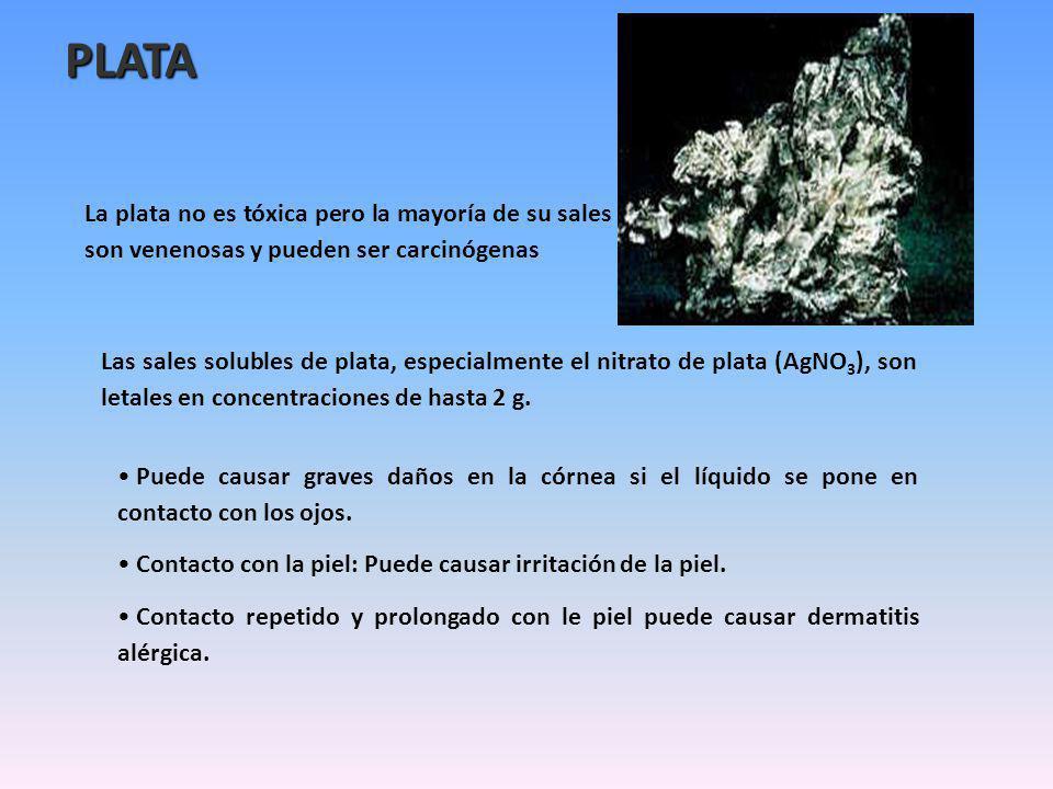 PLATA La plata no es tóxica pero la mayoría de su sales son venenosas y pueden ser carcinógenas.