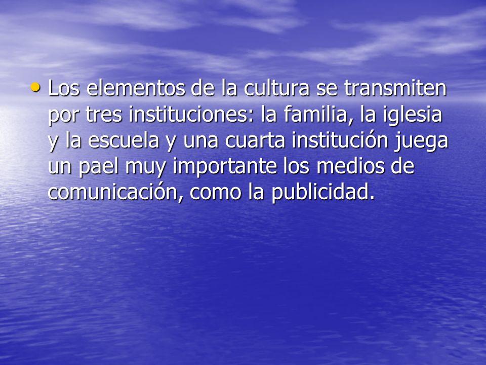 Los elementos de la cultura se transmiten por tres instituciones: la familia, la iglesia y la escuela y una cuarta institución juega un pael muy importante los medios de comunicación, como la publicidad.