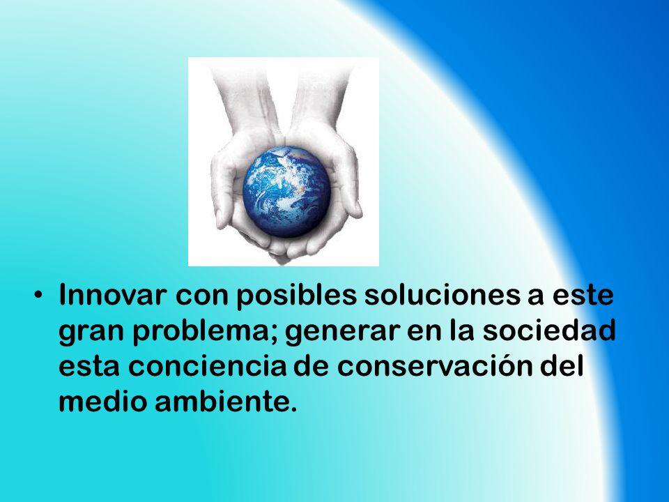 Innovar con posibles soluciones a este gran problema; generar en la sociedad esta conciencia de conservación del medio ambiente.