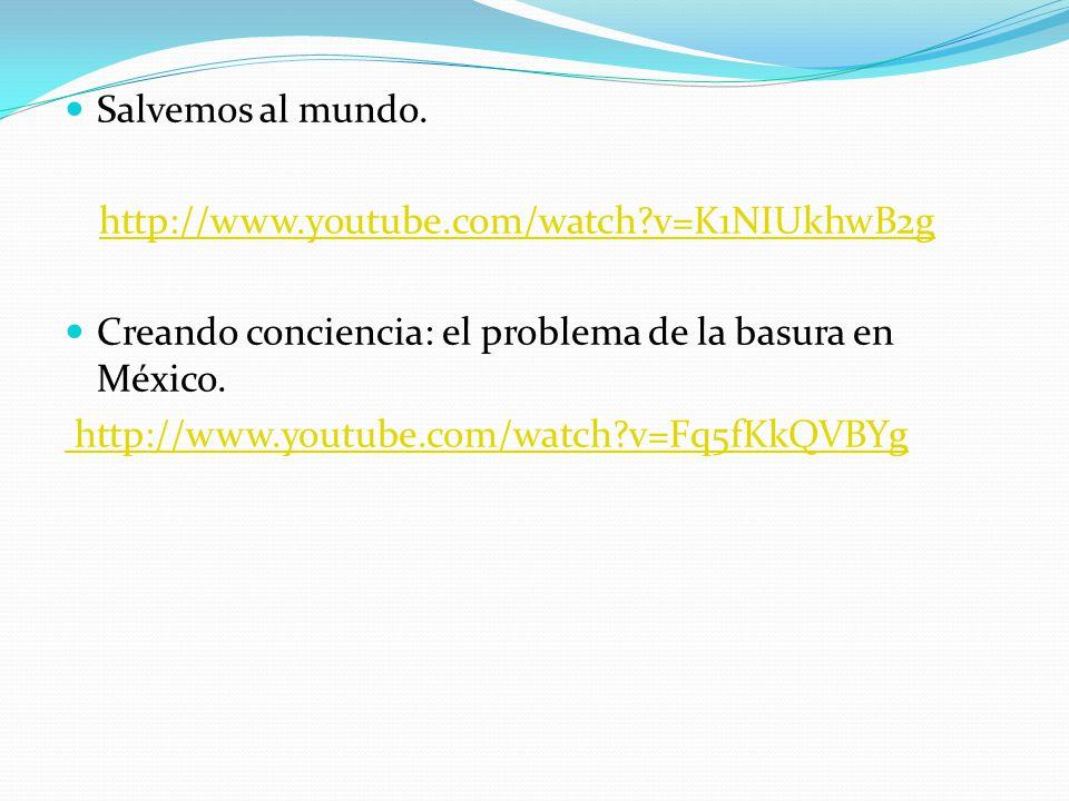 Salvemos al mundo. http://www.youtube.com/watch v=K1NIUkhwB2g. Creando conciencia: el problema de la basura en México.