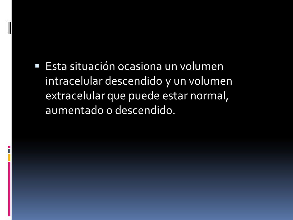 Esta situación ocasiona un volumen intracelular descendido y un volumen extracelular que puede estar normal, aumentado o descendido.
