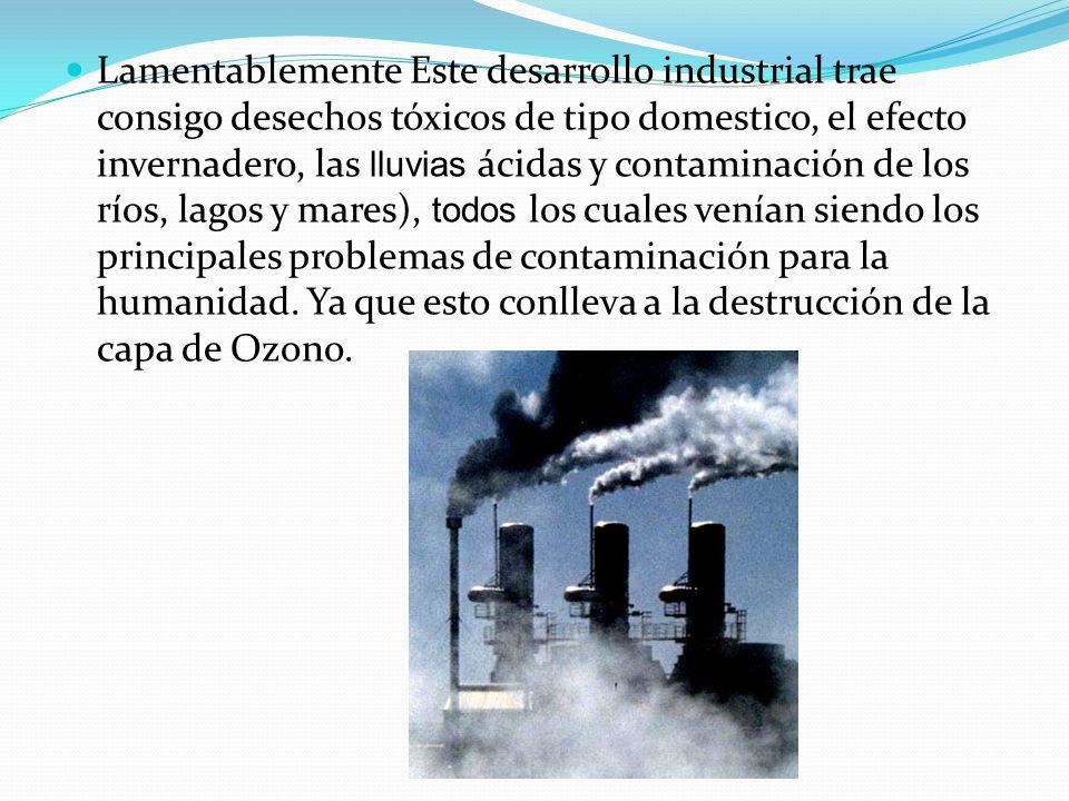 Lamentablemente Este desarrollo industrial trae consigo desechos tóxicos de tipo domestico, el efecto invernadero, las lluvias ácidas y contaminación de los ríos, lagos y mares), todos los cuales venían siendo los principales problemas de contaminación para la humanidad.