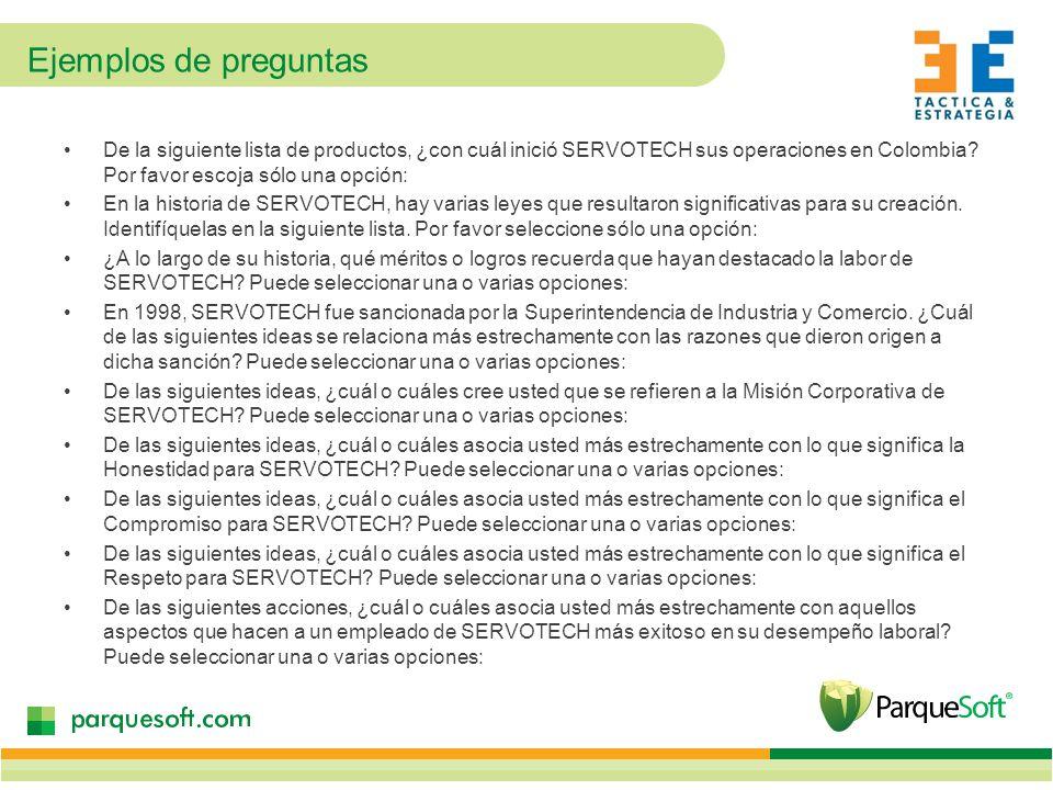 Ejemplos de preguntas De la siguiente lista de productos, ¿con cuál inició SERVOTECH sus operaciones en Colombia Por favor escoja sólo una opción: