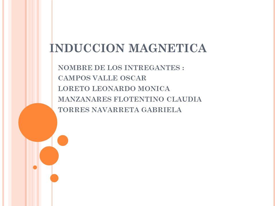 INDUCCION MAGNETICA NOMBRE DE LOS INTREGANTES : CAMPOS VALLE OSCAR