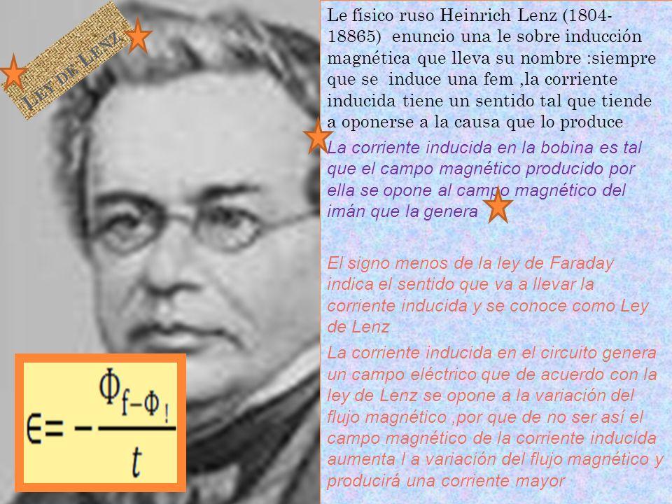 Le físico ruso Heinrich Lenz (1804- 18865) enuncio una le sobre inducción magnética que lleva su nombre :siempre que se induce una fem ,la corriente inducida tiene un sentido tal que tiende a oponerse a la causa que lo produce