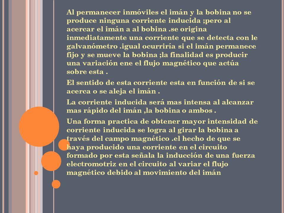 Al permanecer inmóviles el imán y la bobina no se produce ninguna corriente inducida ;pero al acercar el imán a al bobina .se origina inmediatamente una corriente que se detecta con le galvanómetro .igual ocurriría si el imán permanece fijo y se mueve la bobina ;la finalidad es producir una variación ene el flujo magnético que actúa sobre esta .