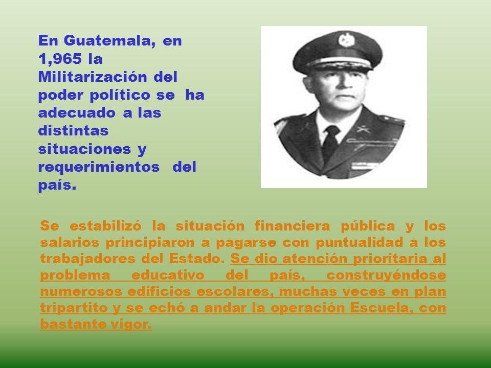 En Guatemala, en 1,965 la Militarización del poder político se ha adecuado a las distintas situaciones y requerimientos del país.