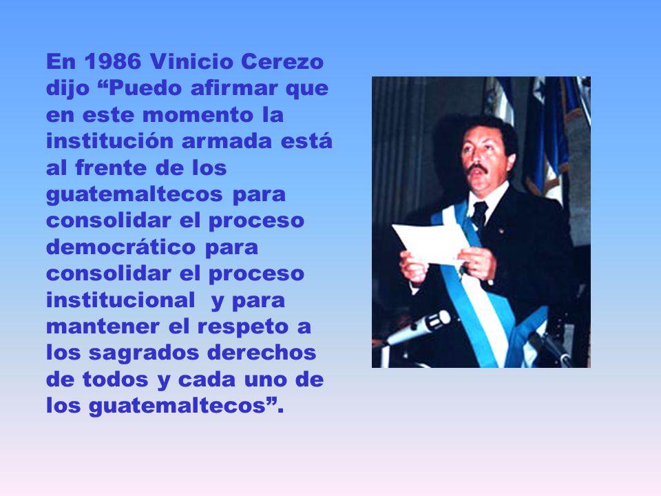 En 1986 Vinicio Cerezo dijo Puedo afirmar que en este momento la institución armada está al frente de los guatemaltecos para consolidar el proceso democrático para consolidar el proceso institucional y para mantener el respeto a los sagrados derechos de todos y cada uno de los guatemaltecos .