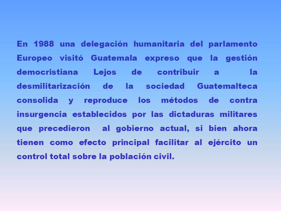 En 1988 una delegación humanitaria del parlamento Europeo visitó Guatemala expreso que la gestión democristiana Lejos de contribuir a la desmilitarización de la sociedad Guatemalteca consolida y reproduce los métodos de contra insurgencia establecidos por las dictaduras militares que precedieron al gobierno actual, si bien ahora tienen como efecto principal facilitar al ejército un control total sobre la población civil.