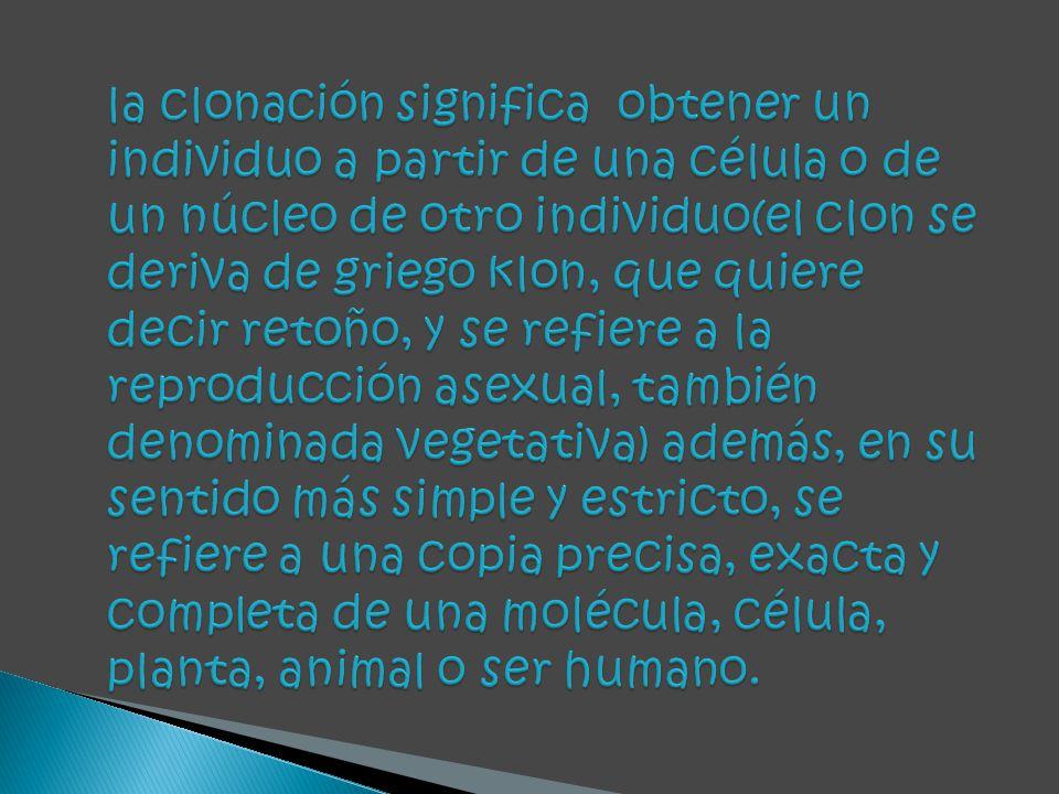 la clonación significa obtener un individuo a partir de una célula o de un núcleo de otro individuo(el clon se deriva de griego klon, que quiere decir retoño, y se refiere a la reproducción asexual, también denominada vegetativa) además, en su sentido más simple y estricto, se refiere a una copia precisa, exacta y completa de una molécula, célula, planta, animal o ser humano.