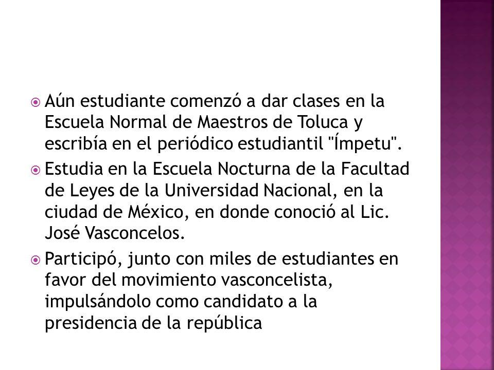 Aún estudiante comenzó a dar clases en la Escuela Normal de Maestros de Toluca y escribía en el periódico estudiantil Ímpetu .