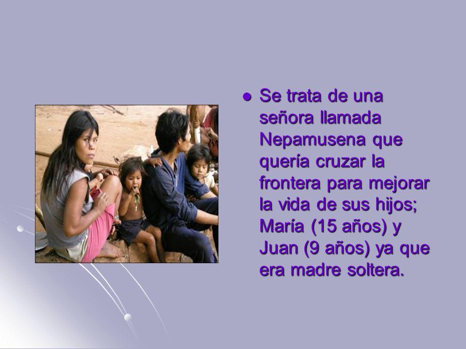 Se trata de una señora llamada Nepamusena que quería cruzar la frontera para mejorar la vida de sus hijos; María (15 años) y Juan (9 años) ya que era madre soltera.
