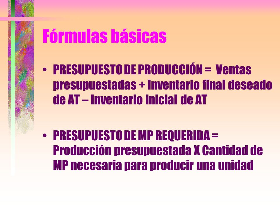 Fórmulas básicas PRESUPUESTO DE PRODUCCIÓN = Ventas presupuestadas + Inventario final deseado de AT – Inventario inicial de AT.