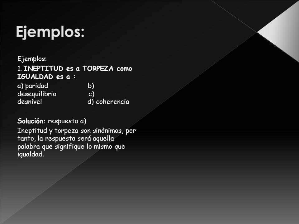 Ejemplos: Ejemplos: 1. INEPTITUD es a TORPEZA como IGUALDAD es a :