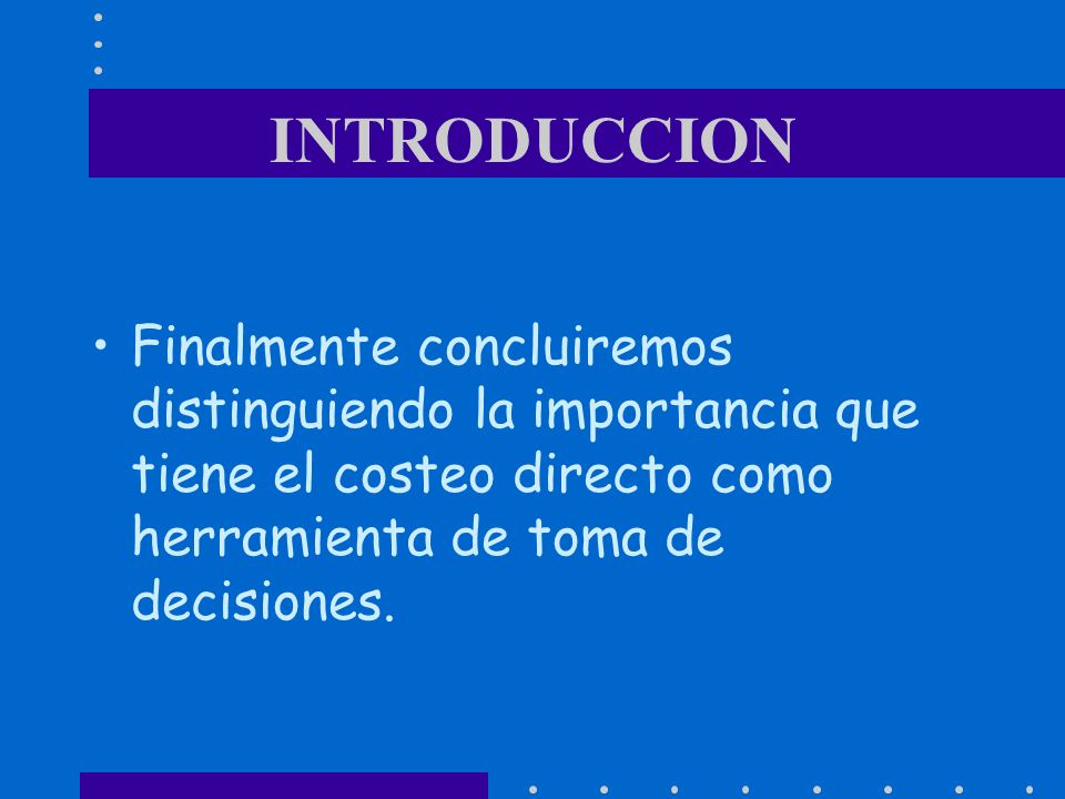 INTRODUCCION Finalmente concluiremos distinguiendo la importancia que tiene el costeo directo como herramienta de toma de decisiones.