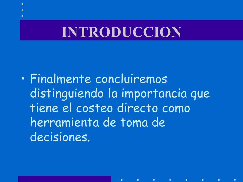 INTRODUCCIONFinalmente concluiremos distinguiendo la importancia que tiene el costeo directo como herramienta de toma de decisiones.