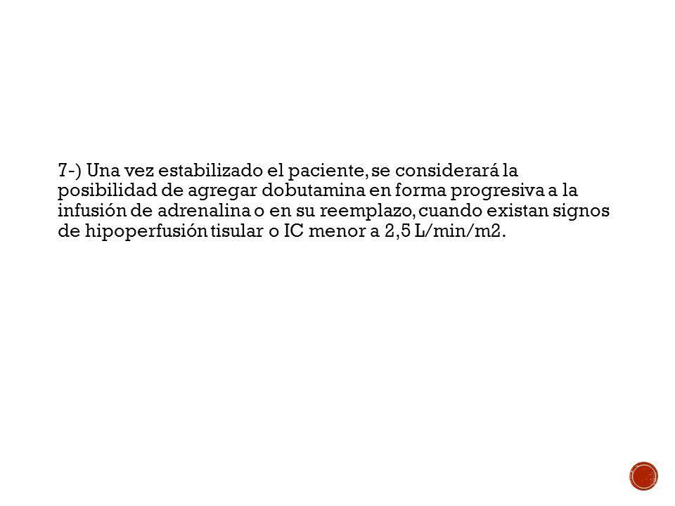 7-) Una vez estabilizado el paciente, se considerará la posibilidad de agregar dobutamina en forma progresiva a la infusión de adrenalina o en su reemplazo, cuando existan signos de hipoperfusión tisular o IC menor a 2,5 L/min/m2.