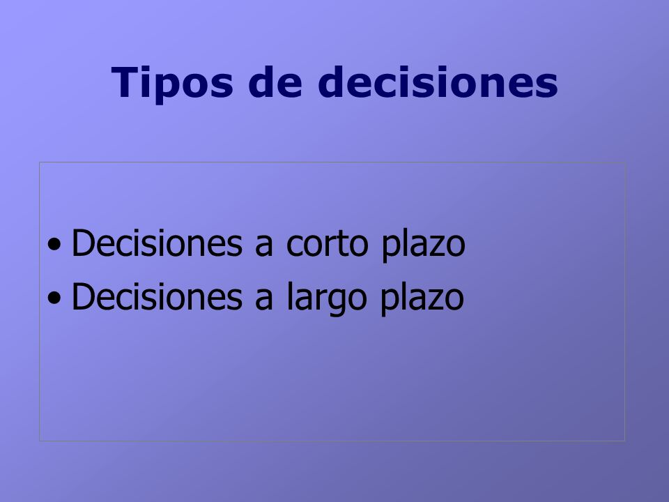 Tipos de decisiones Decisiones a corto plazo Decisiones a largo plazo