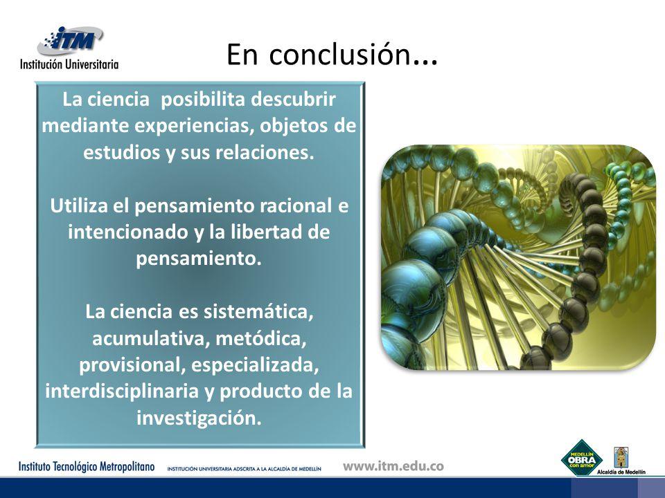 En conclusión… La ciencia posibilita descubrir mediante experiencias, objetos de estudios y sus relaciones.