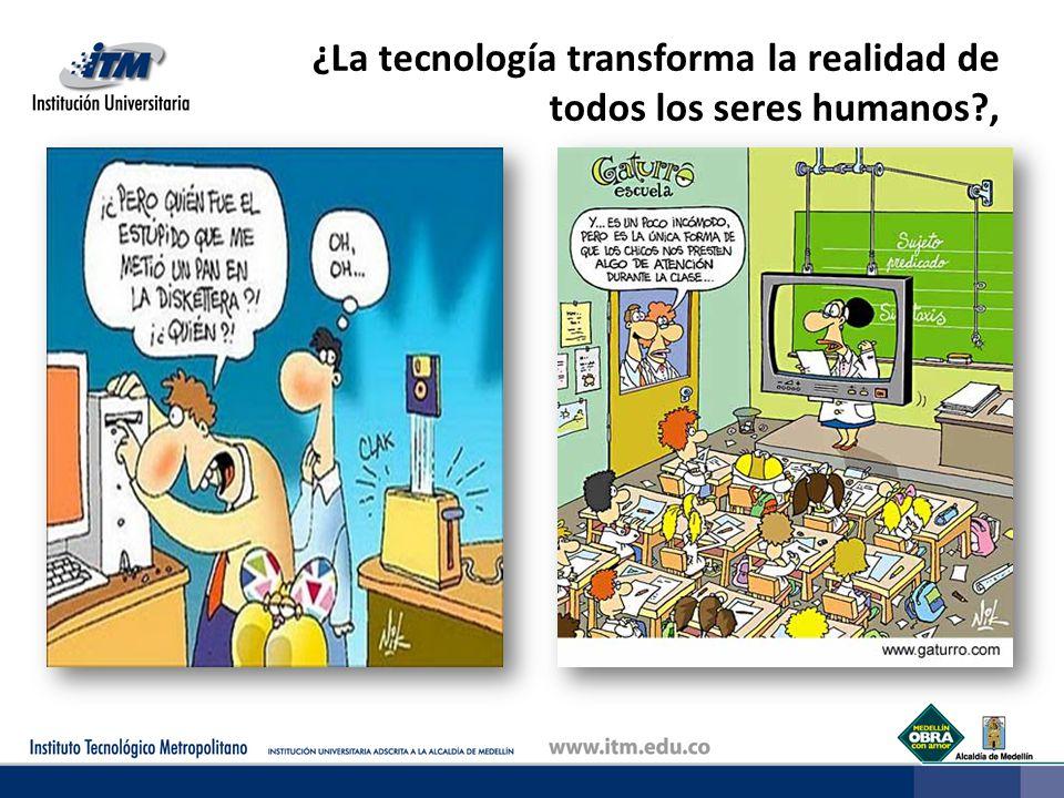 ¿La tecnología transforma la realidad de todos los seres humanos ,