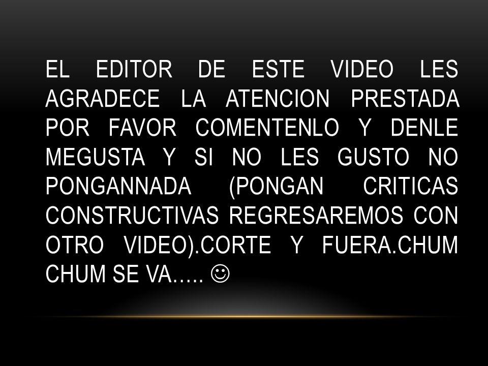 EL EDITOR DE ESTE VIDEO LES AGRADECE LA ATENCION PRESTADA POR FAVOR COMENTENLO Y DENLE MEGUSTA Y SI NO LES GUSTO NO PONGANNADA (PONGAN CRITICAS CONSTRUCTIVAS REGRESAREMOS CON OTRO VIDEO).CORTE Y FUERA.CHUM CHUM SE VA…..