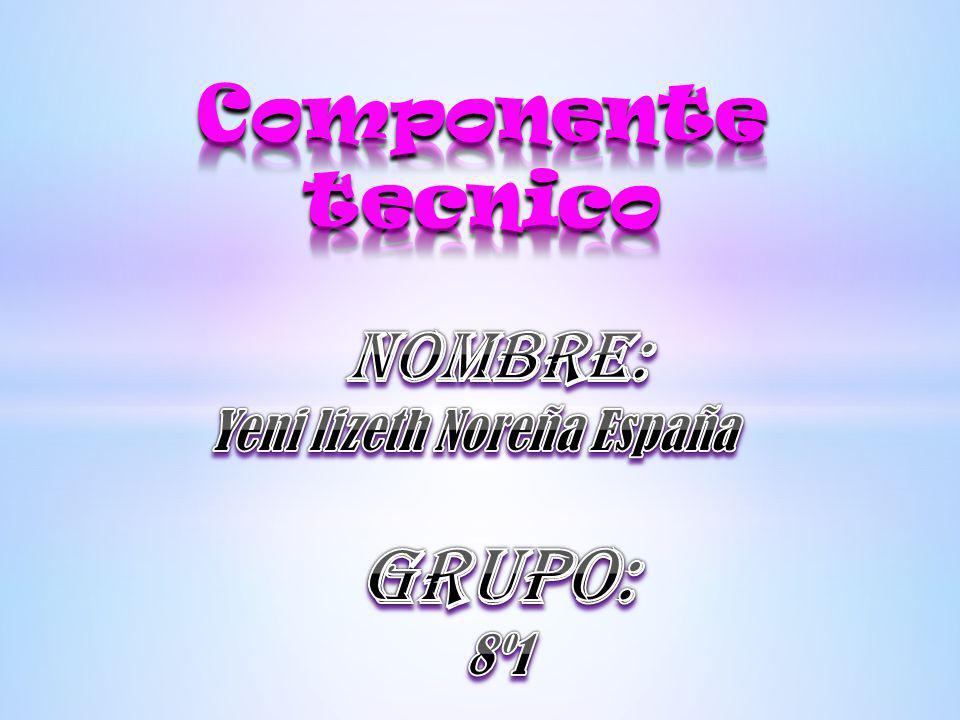 Componente tecnico Nombre: Yeni lizeth Noreña España GRUPO: 8º1