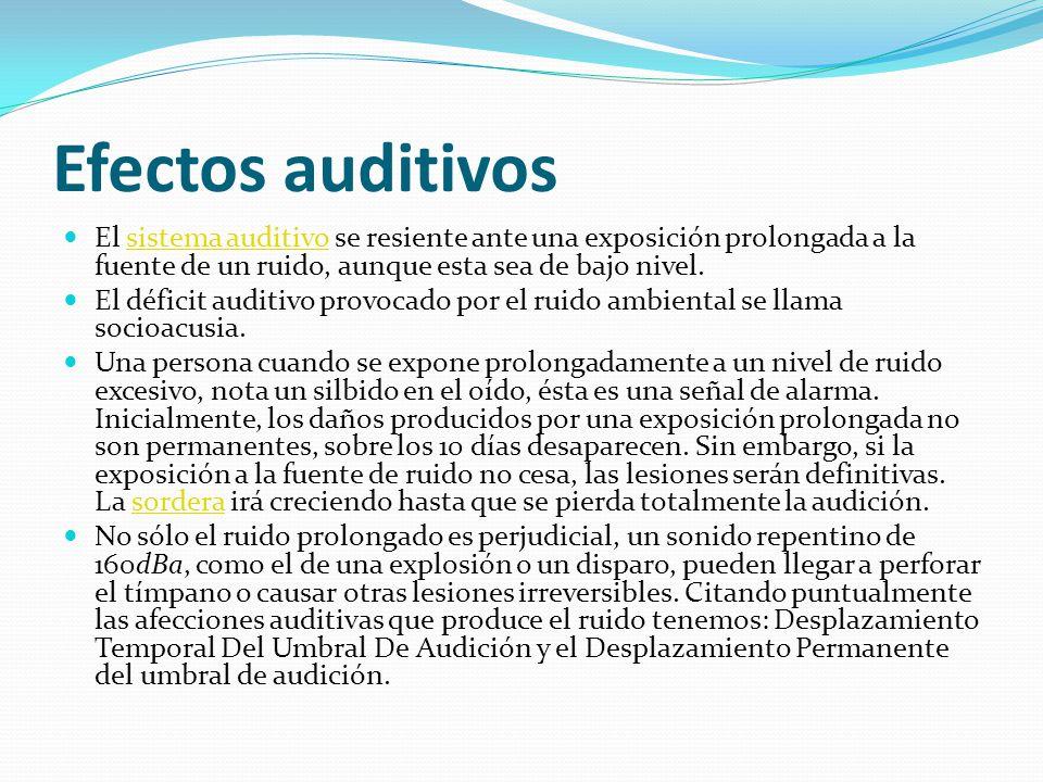 Efectos auditivos El sistema auditivo se resiente ante una exposición prolongada a la fuente de un ruido, aunque esta sea de bajo nivel.