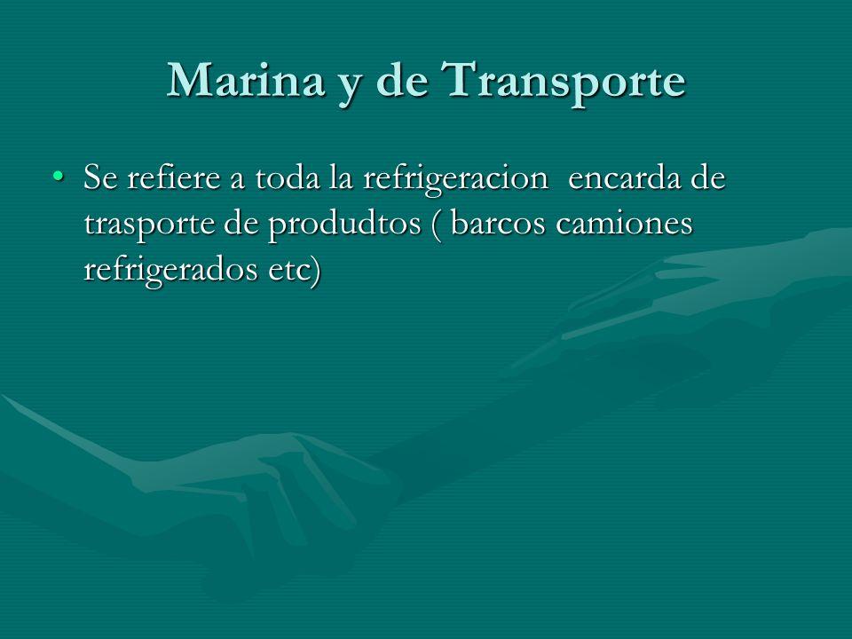 Marina y de Transporte Se refiere a toda la refrigeracion encarda de trasporte de produdtos ( barcos camiones refrigerados etc)