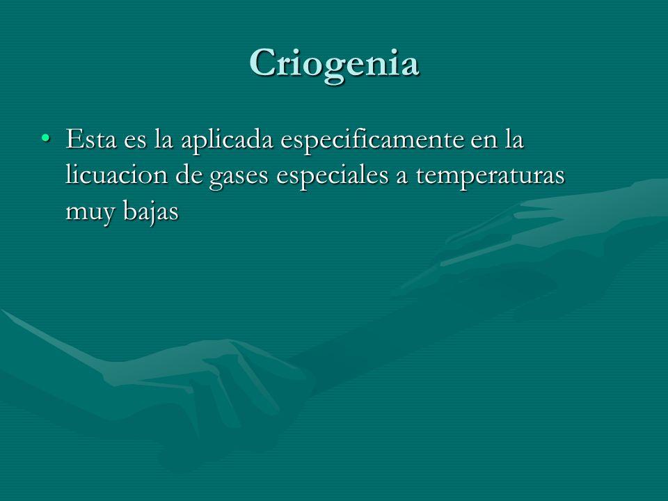 Criogenia Esta es la aplicada especificamente en la licuacion de gases especiales a temperaturas muy bajas.