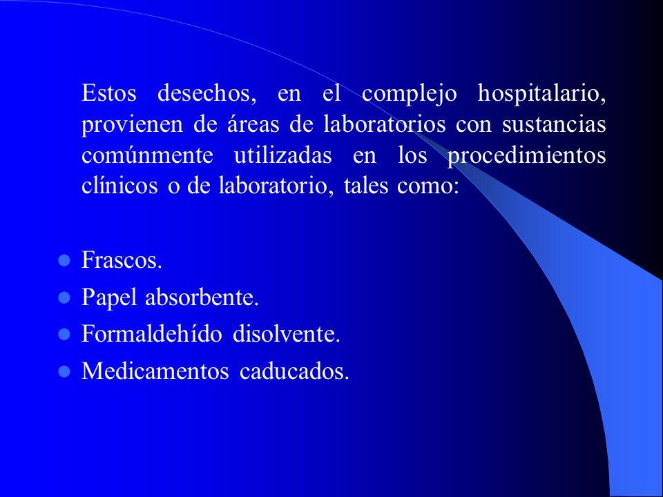 Estos desechos, en el complejo hospitalario, provienen de áreas de laboratorios con sustancias comúnmente utilizadas en los procedimientos clínicos o de laboratorio, tales como: