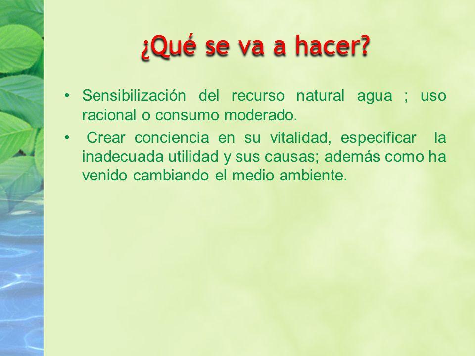 ¿Qué se va a hacer Sensibilización del recurso natural agua ; uso racional o consumo moderado.