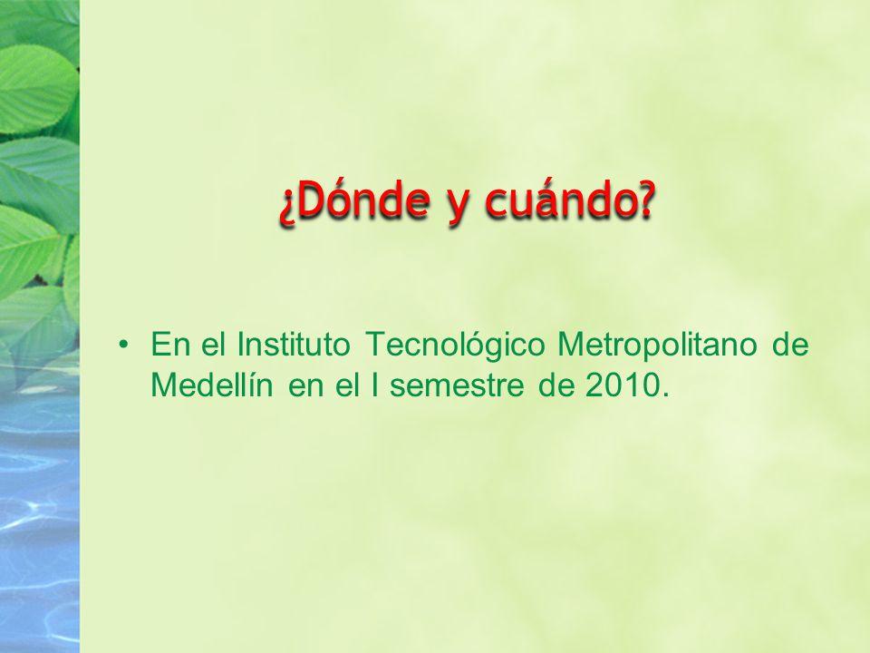 ¿Dónde y cuándo En el Instituto Tecnológico Metropolitano de Medellín en el I semestre de 2010.