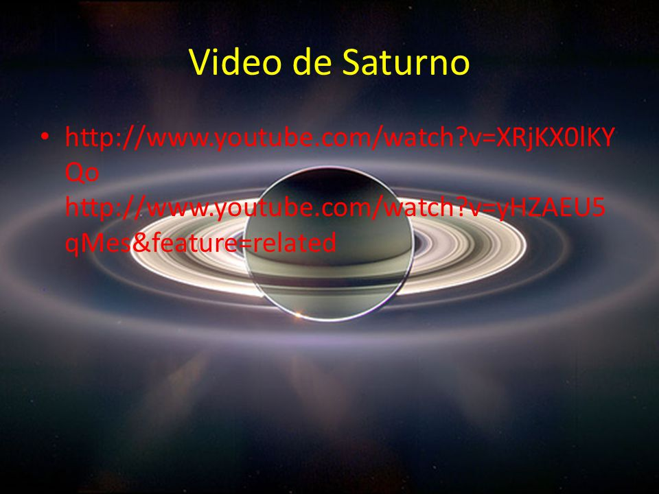Video de Saturno http://www.youtube.com/watch v=XRjKX0lKYQo http://www.youtube.com/watch v=yHZAEU5qMes&feature=related.