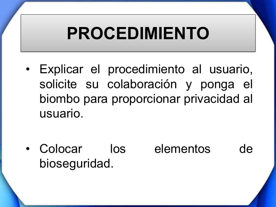 PROCEDIMIENTOExplicar el procedimiento al usuario, solicite su colaboración y ponga el biombo para proporcionar privacidad al usuario.